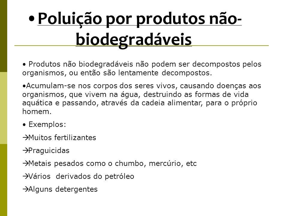Produtos não biodegradáveis não podem ser decompostos pelos organismos, ou então são lentamente decompostos. Acumulam-se nos corpos dos seres vivos, c