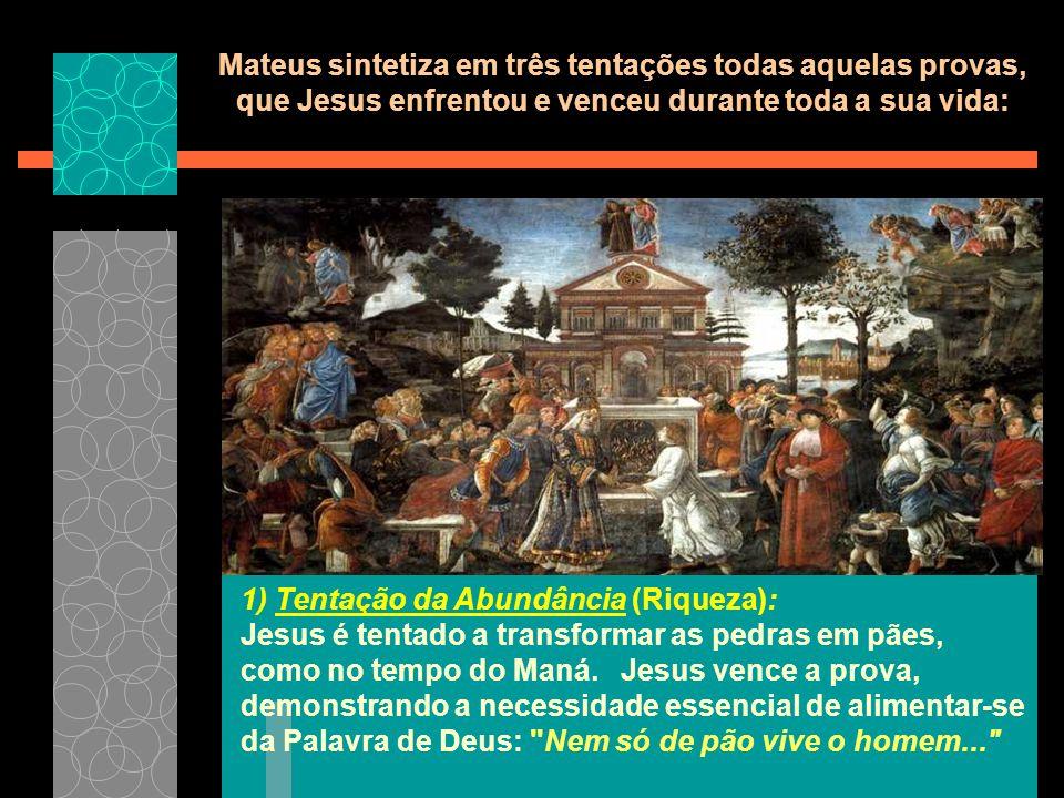 Mateus sintetiza em três tentações todas aquelas provas, que Jesus enfrentou e venceu durante toda a sua vida: 1) Tentação da Abundância (Riqueza): Jesus é tentado a transformar as pedras em pães, como no tempo do Maná.