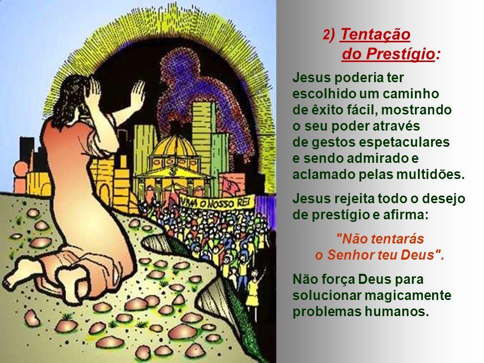 2 ) Tentação do Prestígio: Jesus poderia ter escolhido um caminho de êxito fácil, mostrando o seu poder através de gestos espetaculares e sendo admirado e aclamado pelas multidões.