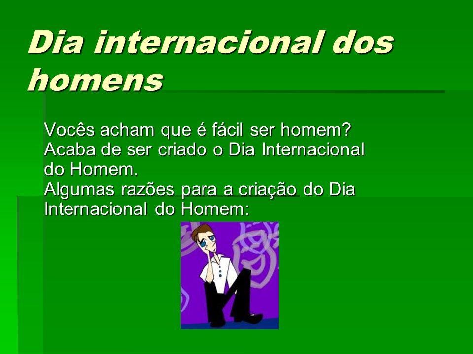 Dia internacional dos homens Dia internacional dos homens Vocês acham que é fácil ser homem.