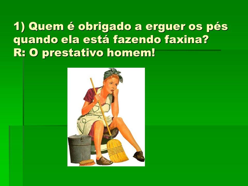 1) Quem é obrigado a erguer os pés quando ela está fazendo faxina? R: O prestativo homem!