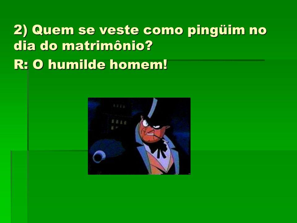 2) Quem se veste como pingüim no dia do matrimônio? R: O humilde homem!