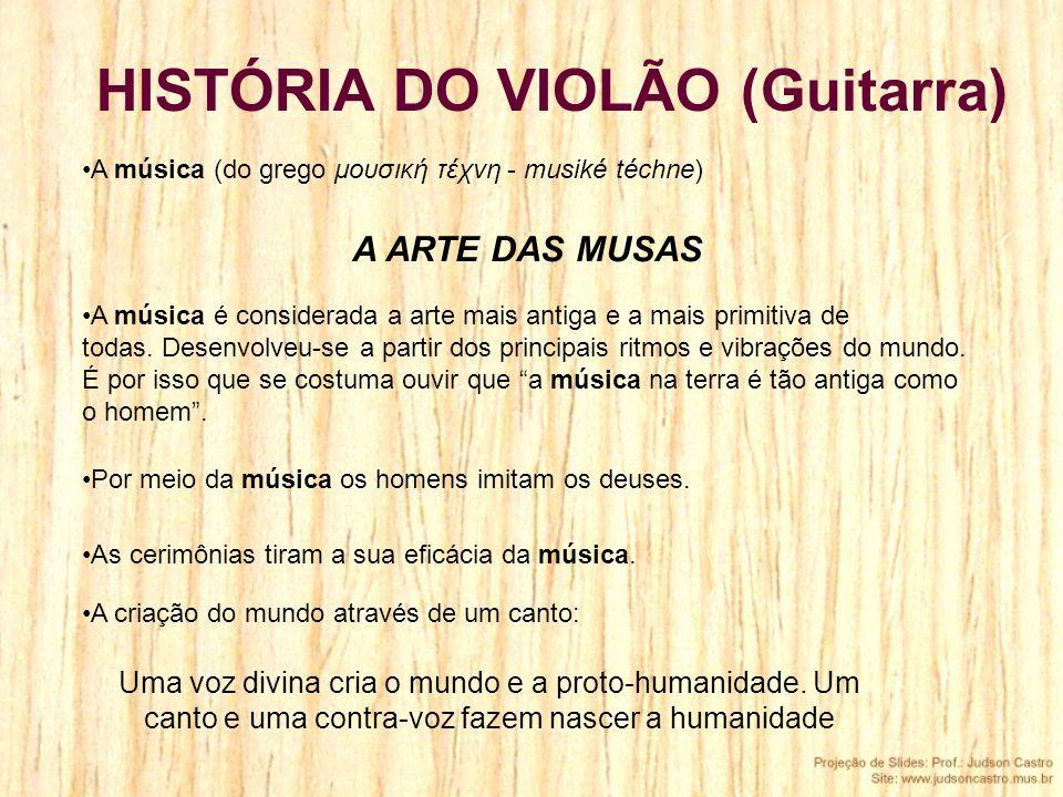 HISTÓRIA DO VIOLÃO (Guitarra) Por meio da música os homens imitam os deuses. A música (do grego μουσική τέχνη - musiké téchne) A ARTE DAS MUSAS A cria