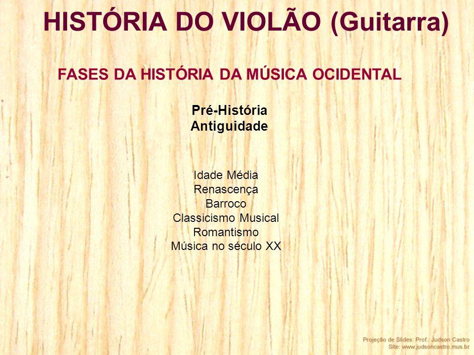 Idade Média Renascença Barroco Classicismo Musical Romantismo Música no século XX HISTÓRIA DO VIOLÃO (Guitarra) FASES DA HISTÓRIA DA MÚSICA OCIDENTAL