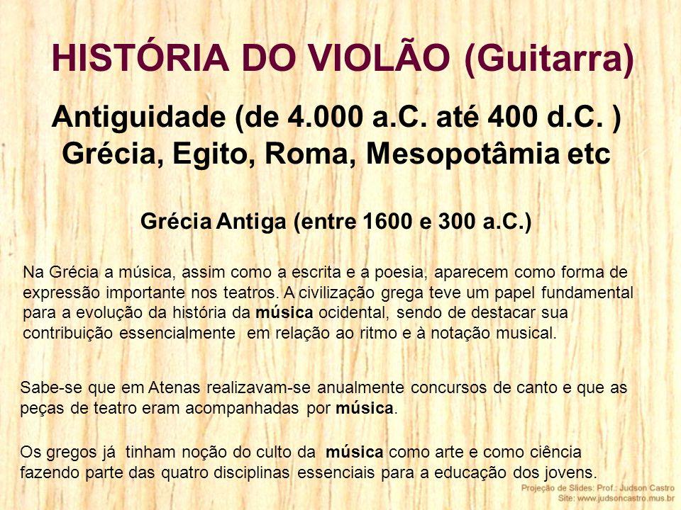 Antiguidade (de 4.000 a.C. até 400 d.C. ) Grécia, Egito, Roma, Mesopotâmia etc Grécia Antiga (entre 1600 e 300 a.C.) Na Grécia a música, assim como a