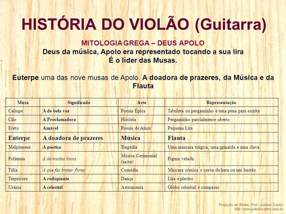 HISTÓRIA DO VIOLÃO (Guitarra) MusaSignificadoArteRepresentação CalíopeA de bela vozPoesia ÉpicaTabuleta ou pergaminho e uma pena para escrita ClioA Pr