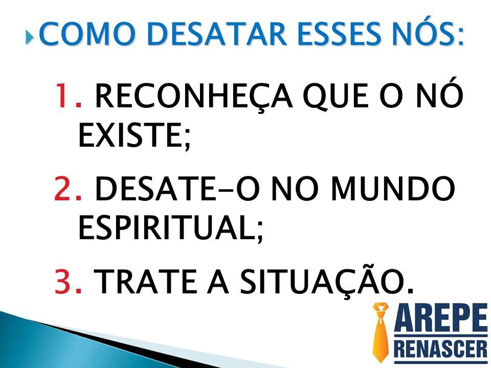 COMO DESATAR ESSES NÓS: COMO DESATAR ESSES NÓS: 1. RECONHEÇA QUE O NÓ EXISTE; 2. DESATE-O NO MUNDO ESPIRITUAL; 3. TRATE A SITUAÇÃO.