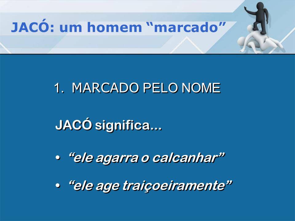 JACÓ: um homem marcado JACÓ significa... 1. MARCADO PELO NOME ele agarra o calcanhar ele agarra o calcanhar ele age traiçoeiramente ele age traiçoeira
