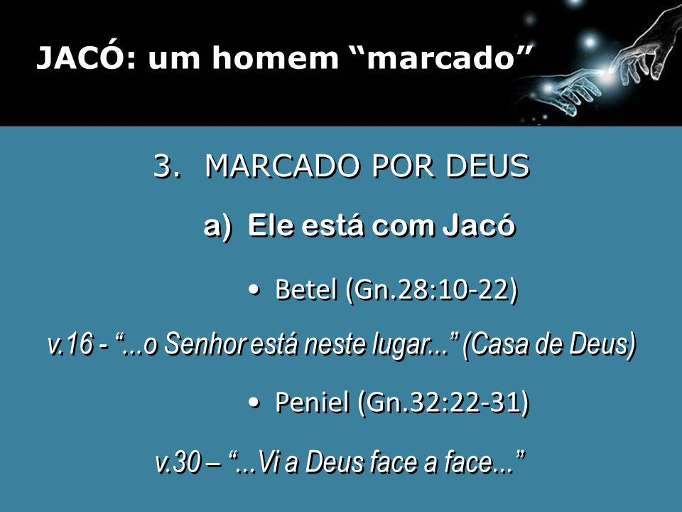 3. MARCADO POR DEUS a) Ele está com Jacó Betel (Gn.28:10-22) Peniel (Gn.32:22-31) v.16 -...o Senhor está neste lugar... (Casa de Deus) v.16 -...o Senh