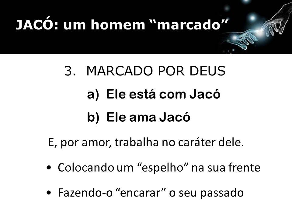 3. MARCADO POR DEUS a) Ele está com Jacó b) Ele ama Jacó E, por amor, trabalha no caráter dele. Fazendo-o encarar o seu passado Colocando um espelho n