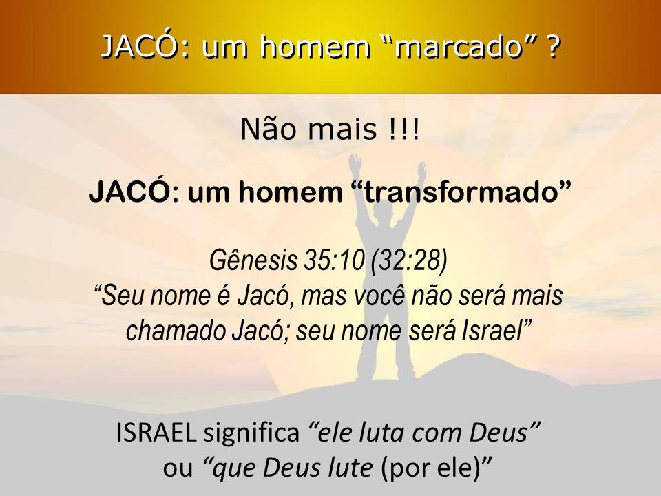 Não mais !!! JACÓ: um homem transformado Gênesis 35:10 (32:28) Seu nome é Jacó, mas você não será mais chamado Jacó; seu nome será Israel ISRAEL signi
