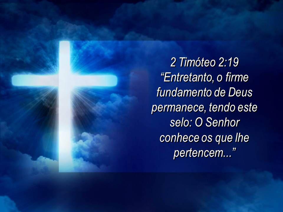 2 Timóteo 2:19 Entretanto, o firme fundamento de Deus permanece, tendo este selo: O Senhor conhece os que lhe pertencem... 2 Timóteo 2:19 Entretanto,