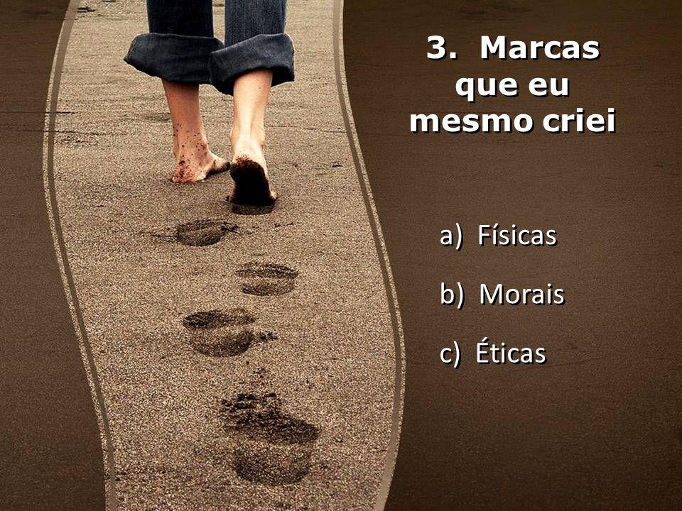 3. Marcas que eu mesmo criei a) Físicas b) Morais c) Éticas