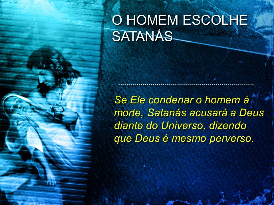 Se Ele condenar o homem à morte, Satanás acusará a Deus diante do Universo, dizendo que Deus é mesmo perverso. O HOMEM ESCOLHE SATANÁS 10