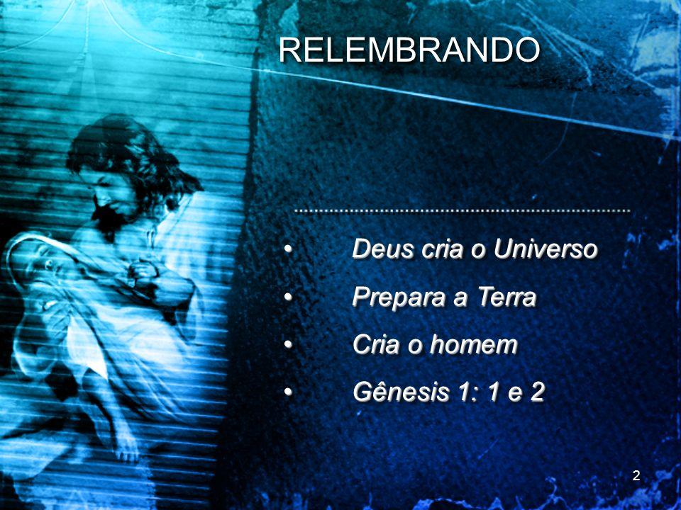 RELEMBRANDORELEMBRANDO Deus cria o UniversoDeus cria o Universo Prepara a TerraPrepara a Terra Cria o homemCria o homem Gênesis 1: 1 e 2Gênesis 1: 1 e
