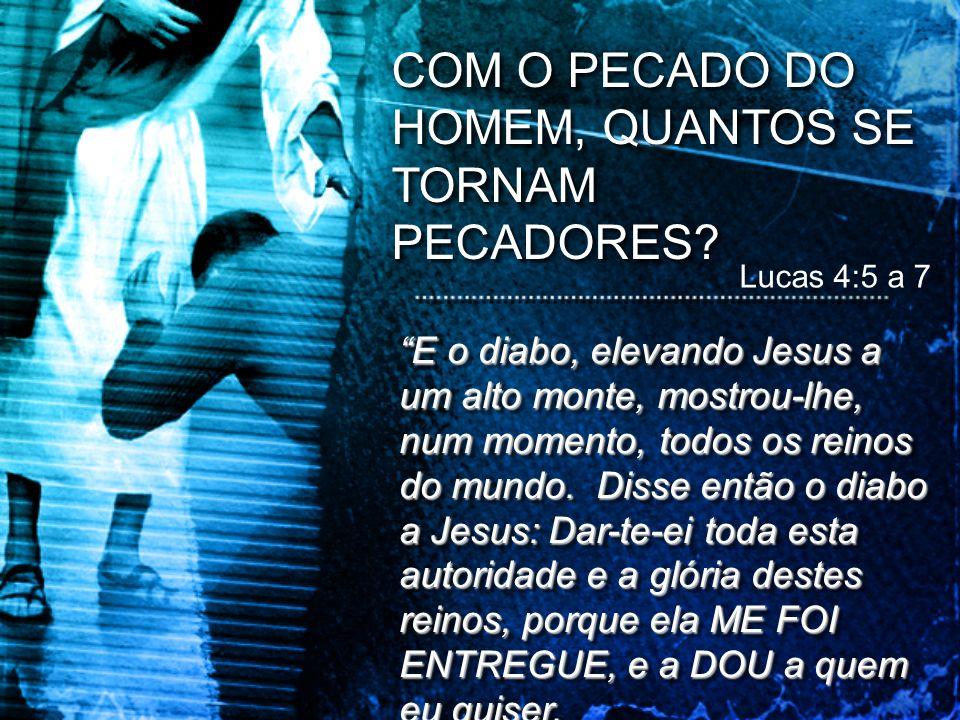 Lucas 4:5 a 7 20 COM O PECADO DO HOMEM, QUANTOS SE TORNAM PECADORES? E o diabo, elevando Jesus a um alto monte, mostrou-lhe, num momento, todos os rei
