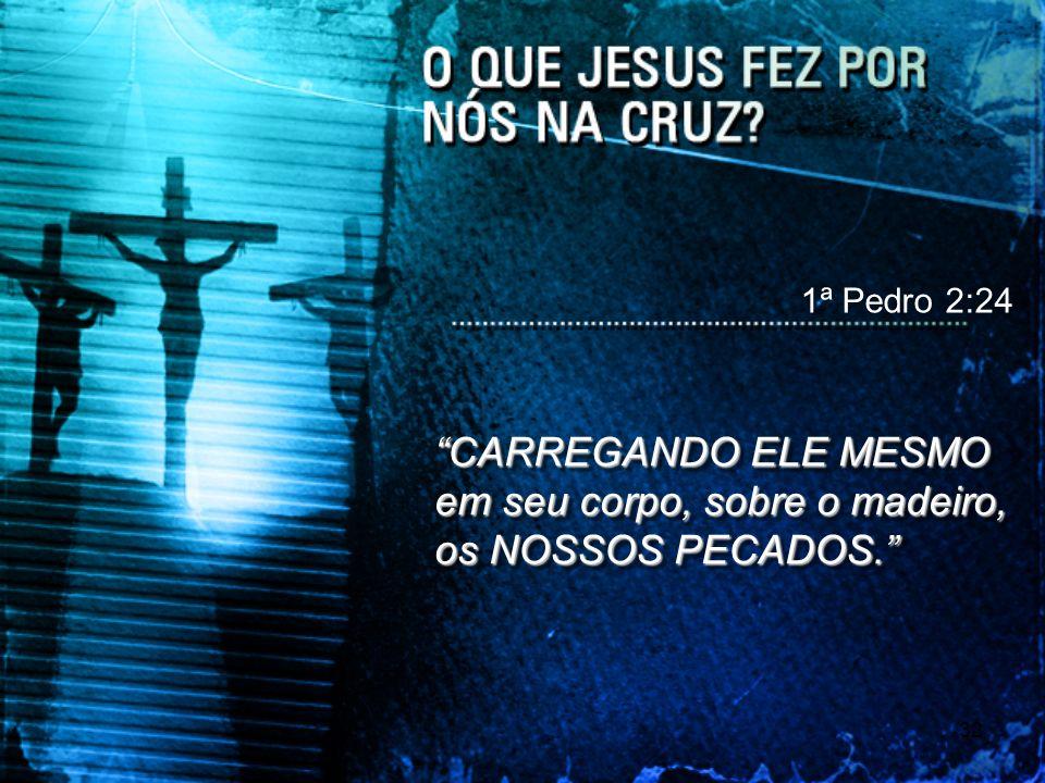 32 1ª Pedro 2:24 CARREGANDO ELE MESMO em seu corpo, sobre o madeiro, os NOSSOS PECADOS.