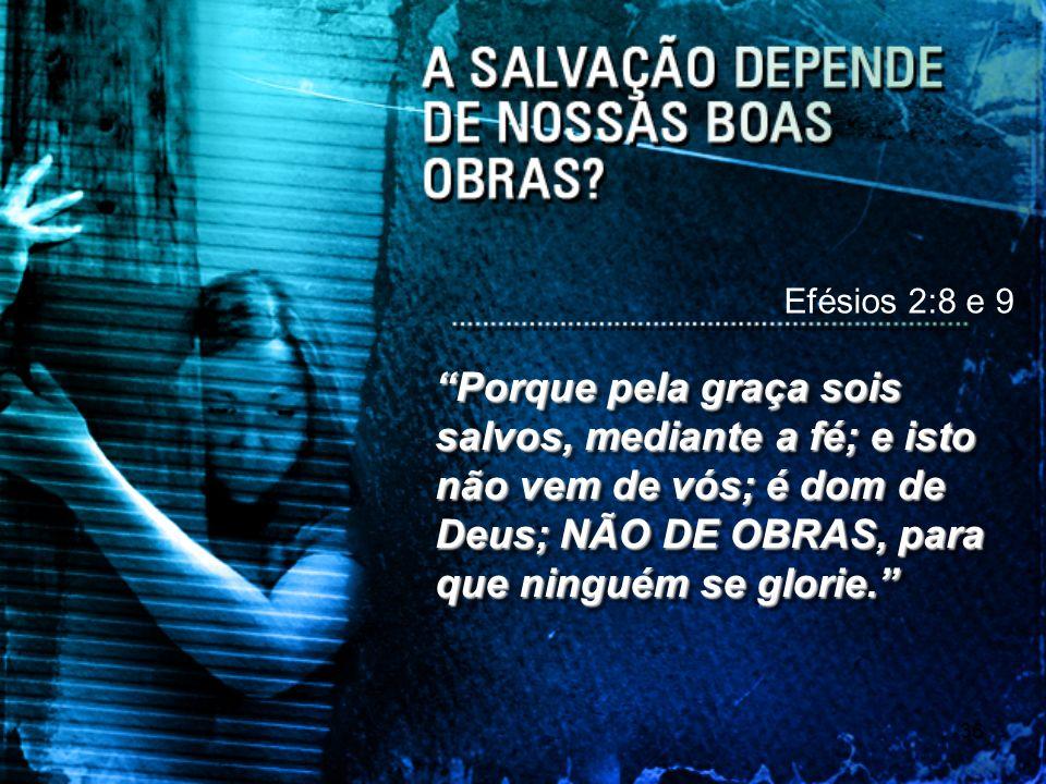 35 Efésios 2:8 e 9 Porque pela graça sois salvos, mediante a fé; e isto não vem de vós; é dom de Deus; NÃO DE OBRAS, para que ninguém se glorie.