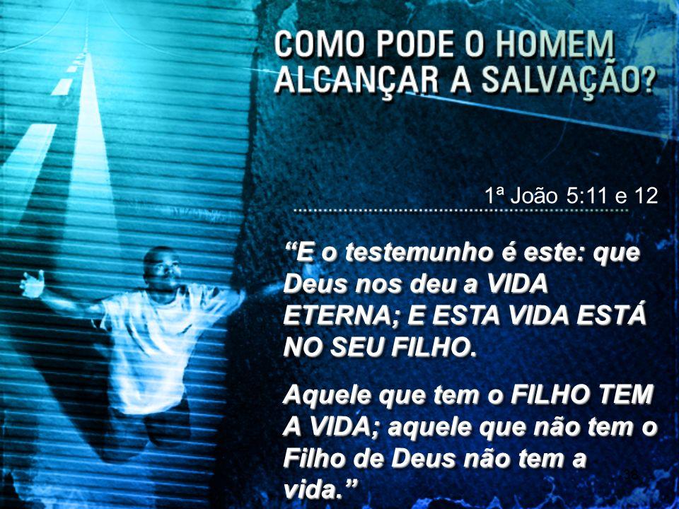 38 1ª João 5:11 e 12 E o testemunho é este: que Deus nos deu a VIDA ETERNA; E ESTA VIDA ESTÁ NO SEU FILHO. Aquele que tem o FILHO TEM A VIDA; aquele q