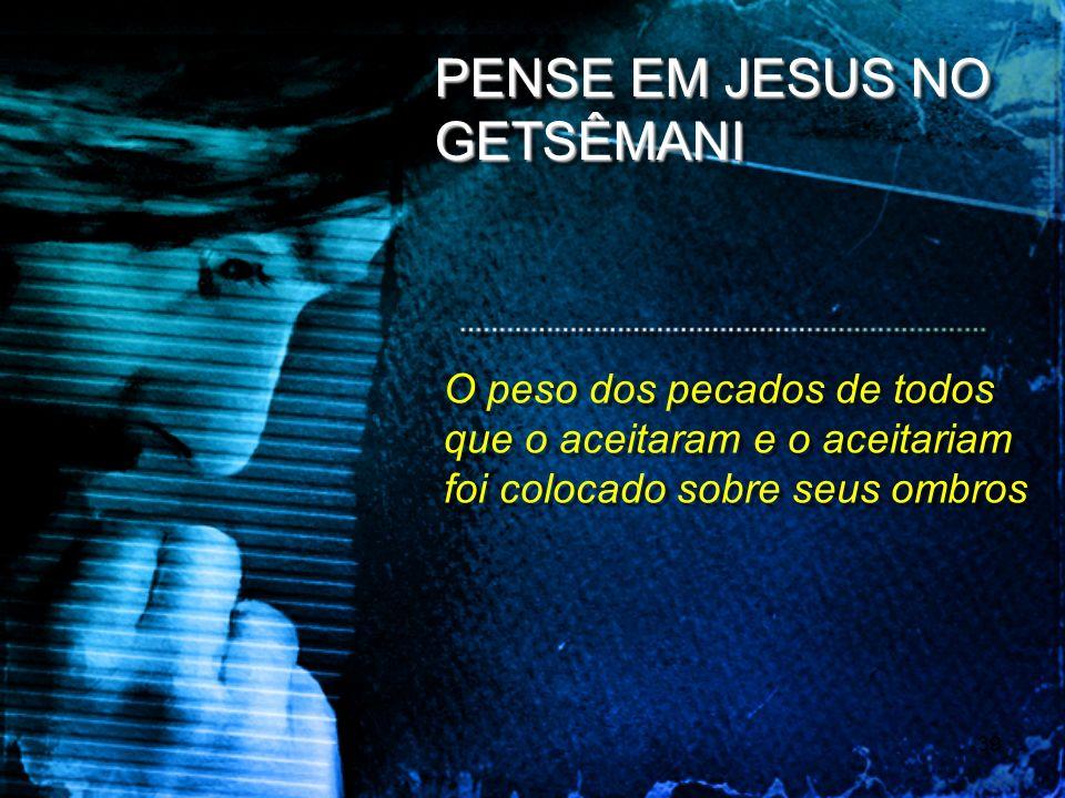 39 PENSE EM JESUS NO GETSÊMANI O peso dos pecados de todos que o aceitaram e o aceitariam foi colocado sobre seus ombros