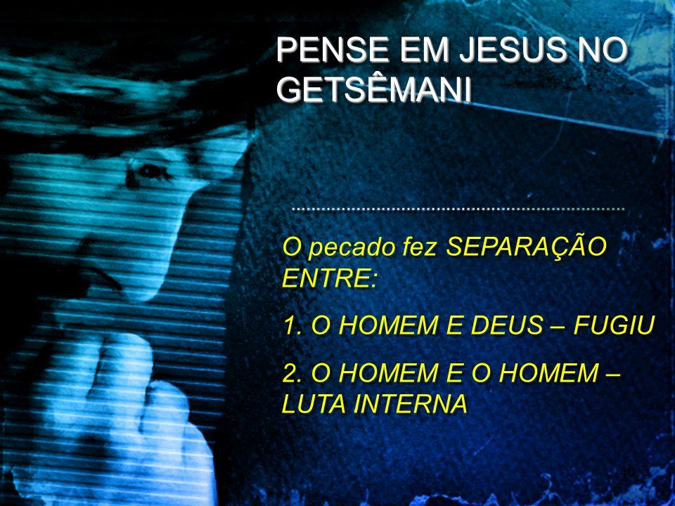 40 PENSE EM JESUS NO GETSÊMANI O pecado fez SEPARAÇÃO ENTRE: 1. O HOMEM E DEUS – FUGIU 2. O HOMEM E O HOMEM – LUTA INTERNA O pecado fez SEPARAÇÃO ENTR