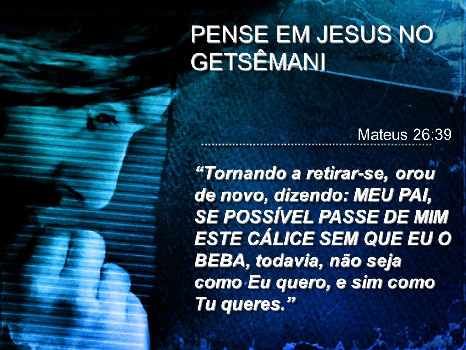 42 PENSE EM JESUS NO GETSÊMANI Mateus 26:39 Tornando a retirar-se, orou de novo, dizendo: MEU PAI, SE POSSÍVEL PASSE DE MIM ESTE CÁLICE SEM QUE EU O B