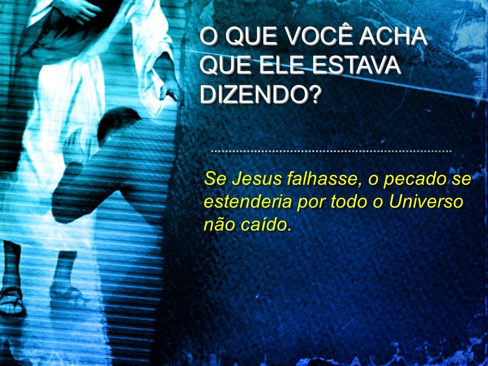 45 O QUE VOCÊ ACHA QUE ELE ESTAVA DIZENDO? Se Jesus falhasse, o pecado se estenderia por todo o Universo não caído.