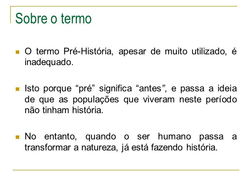 Sobre o termo O termo Pré-História, apesar de muito utilizado, é inadequado. Isto porque pré significa antes, e passa a ideia de que as populações que