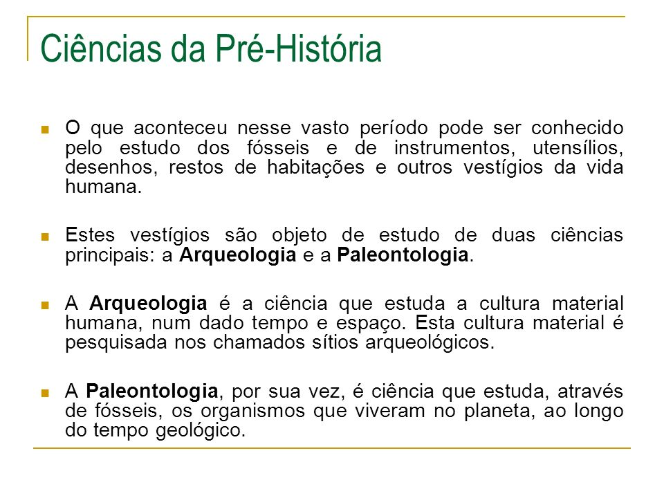 Ciências da Pré-História O que aconteceu nesse vasto período pode ser conhecido pelo estudo dos fósseis e de instrumentos, utensílios, desenhos, resto