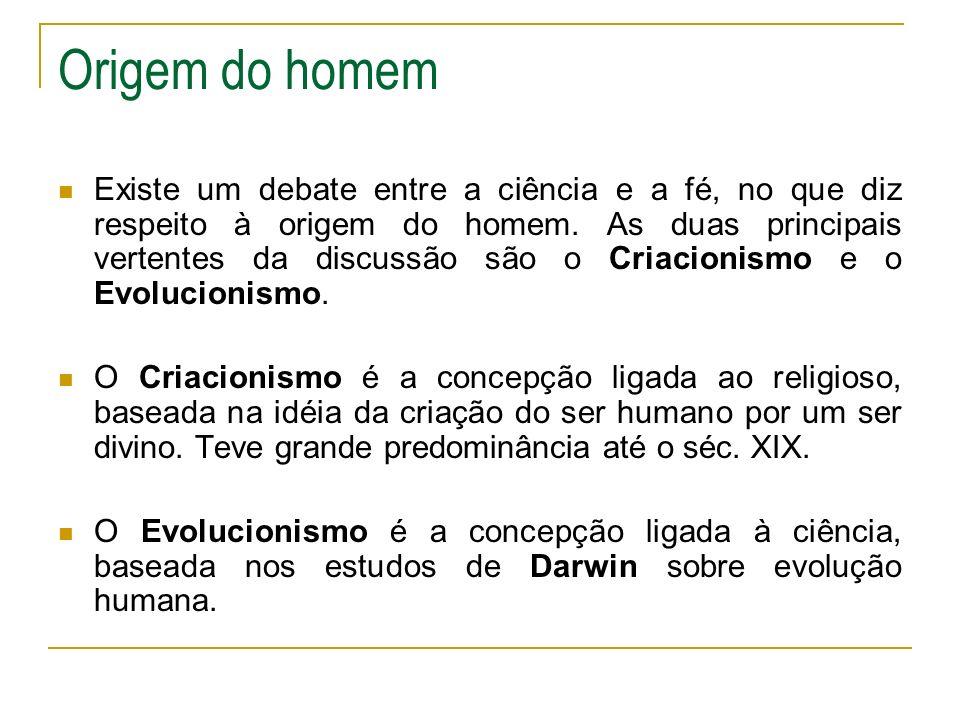 Origem do homem Existe um debate entre a ciência e a fé, no que diz respeito à origem do homem. As duas principais vertentes da discussão são o Criaci