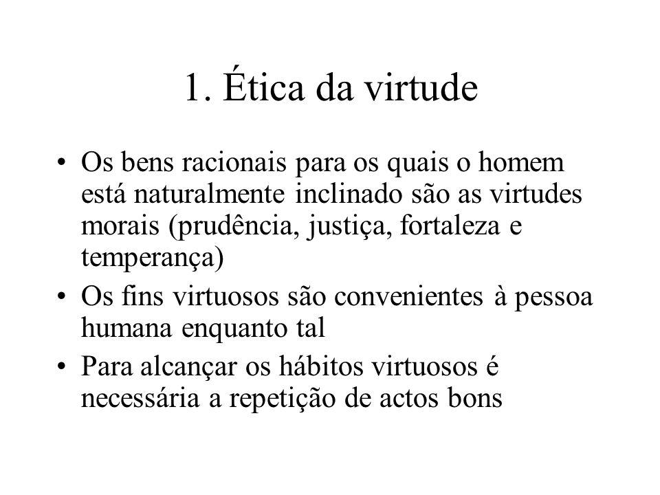1. Ética da virtude Os bens racionais para os quais o homem está naturalmente inclinado são as virtudes morais (prudência, justiça, fortaleza e temper