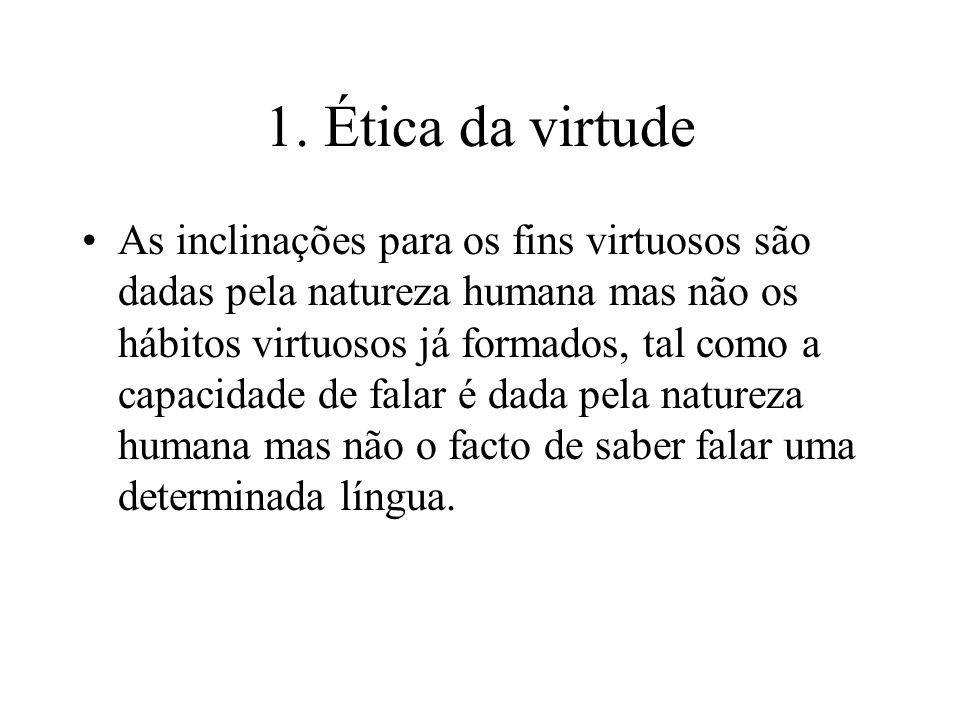 1. Ética da virtude As inclinações para os fins virtuosos são dadas pela natureza humana mas não os hábitos virtuosos já formados, tal como a capacida