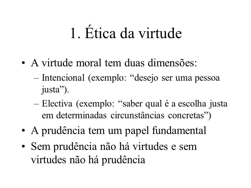1. Ética da virtude A virtude moral tem duas dimensões: –Intencional (exemplo: desejo ser uma pessoa justa). –Electiva (exemplo: saber qual é a escolh