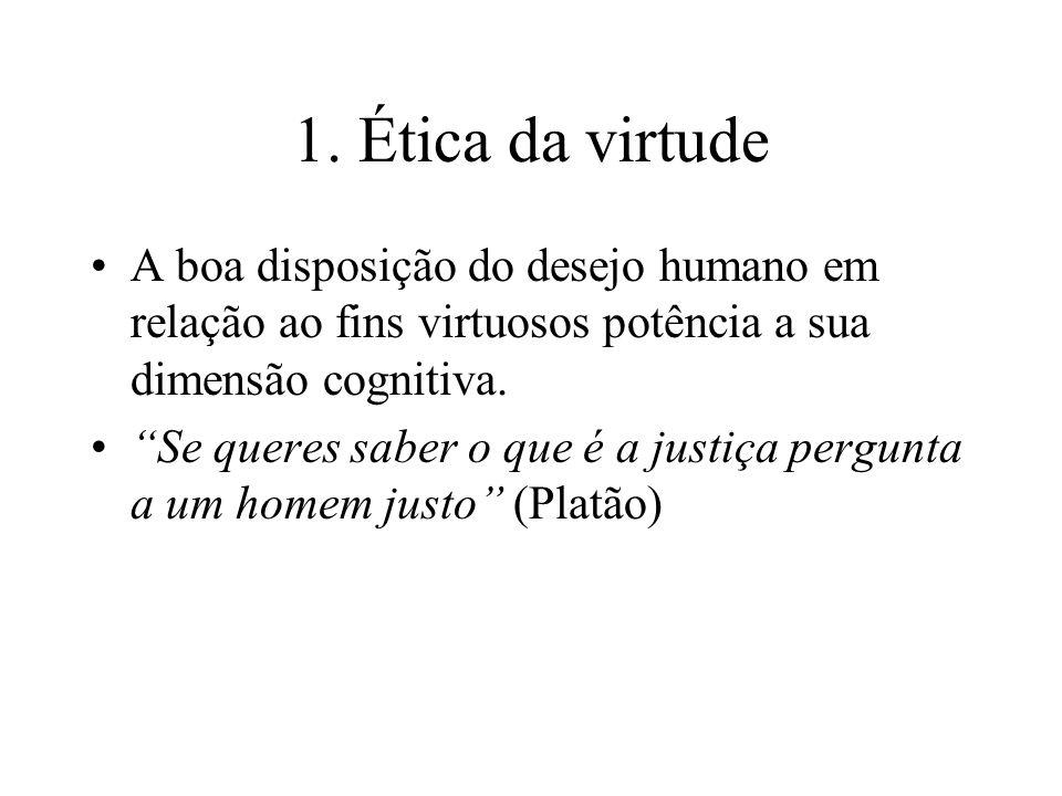 1. Ética da virtude A boa disposição do desejo humano em relação ao fins virtuosos potência a sua dimensão cognitiva. Se queres saber o que é a justiç