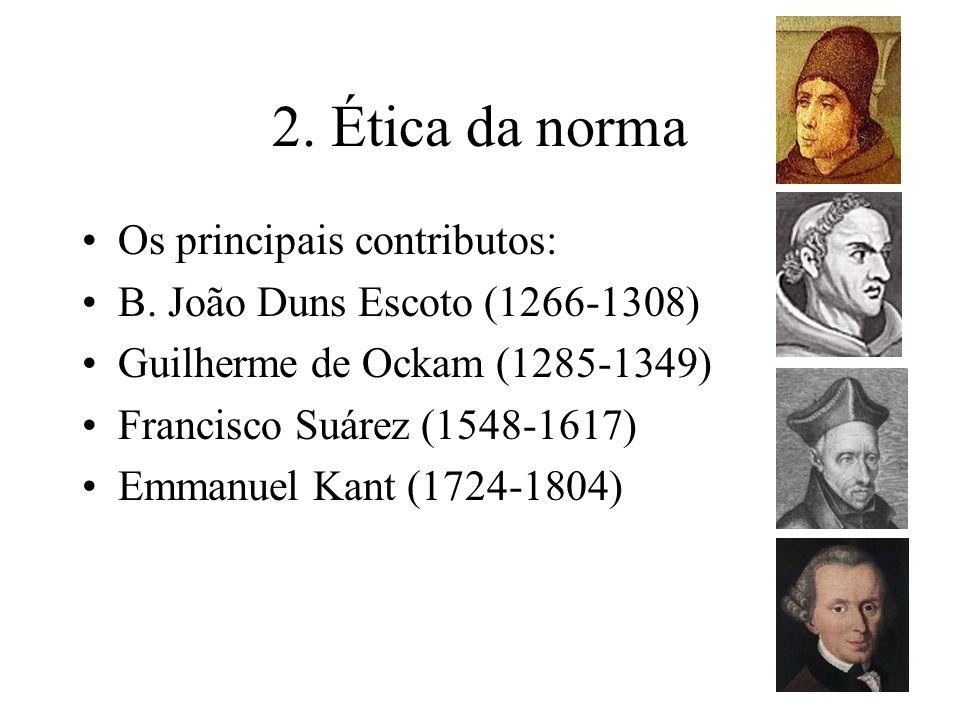 2. Ética da norma Os principais contributos: B. João Duns Escoto (1266-1308) Guilherme de Ockam (1285-1349) Francisco Suárez (1548-1617) Emmanuel Kant