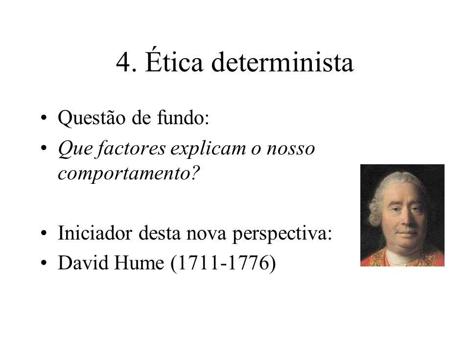 4. Ética determinista Questão de fundo: Que factores explicam o nosso comportamento? Iniciador desta nova perspectiva: David Hume (1711-1776)