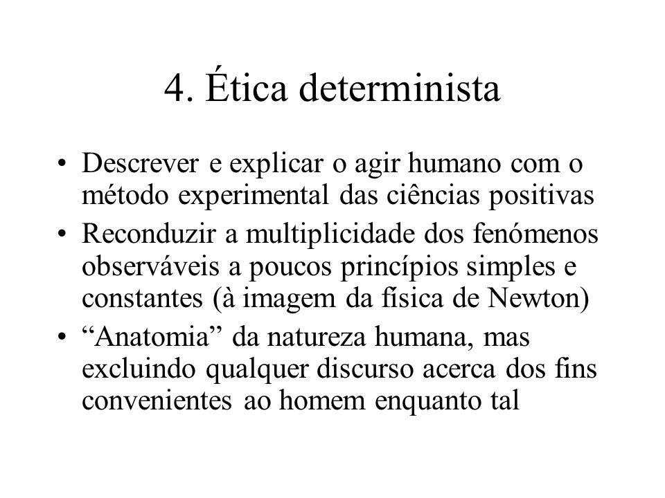 4. Ética determinista Descrever e explicar o agir humano com o método experimental das ciências positivas Reconduzir a multiplicidade dos fenómenos ob