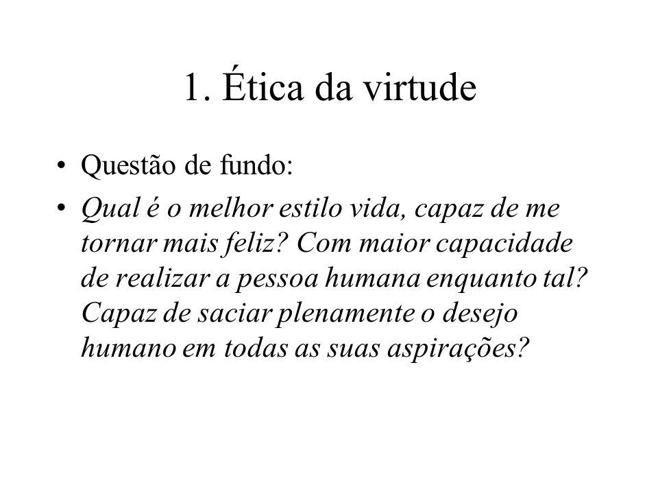 1. Ética da virtude Questão de fundo: Qual é o melhor estilo vida, capaz de me tornar mais feliz? Com maior capacidade de realizar a pessoa humana enq