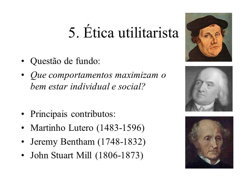 5. Ética utilitarista Questão de fundo: Que comportamentos maximizam o bem estar individual e social? Principais contributos: Martinho Lutero (1483-15