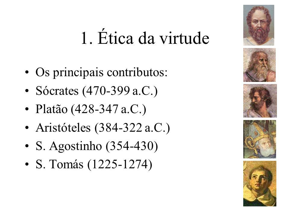 1. Ética da virtude Os principais contributos: Sócrates (470-399 a.C.) Platão (428-347 a.C.) Aristóteles (384-322 a.C.) S. Agostinho (354-430) S. Tomá