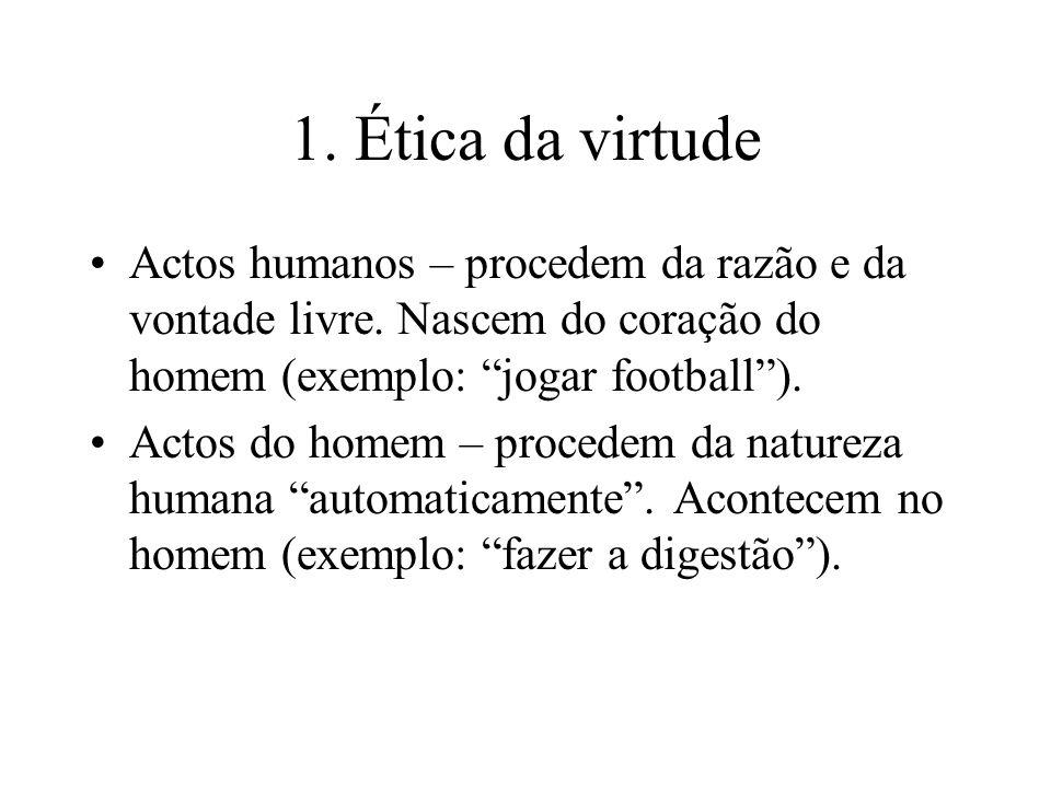 1. Ética da virtude Actos humanos – procedem da razão e da vontade livre. Nascem do coração do homem (exemplo: jogar football). Actos do homem – proce