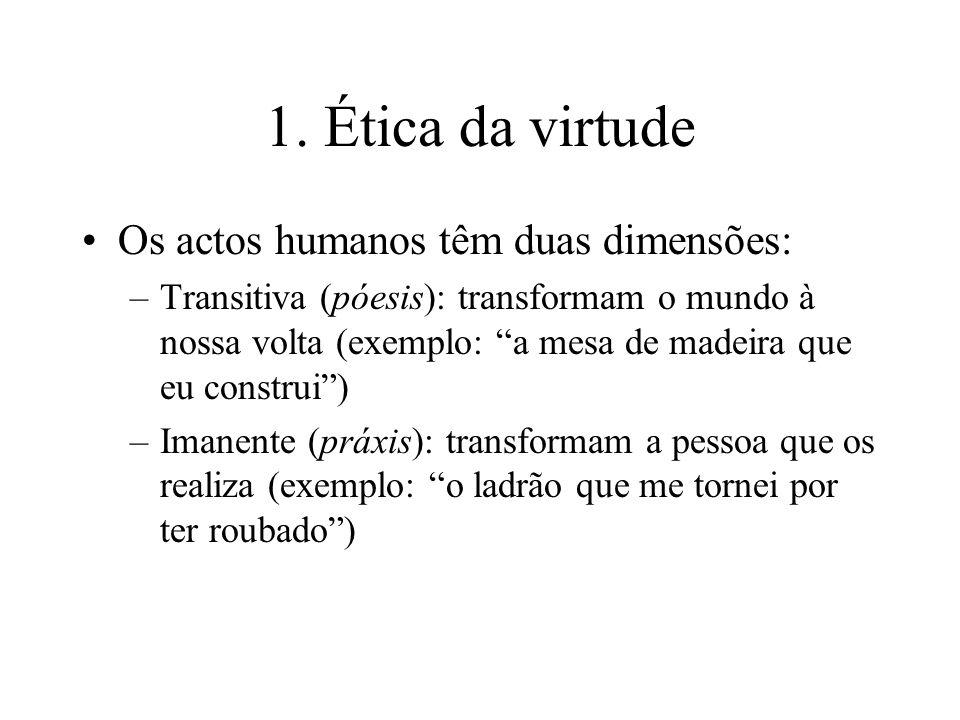 1. Ética da virtude Os actos humanos têm duas dimensões: –Transitiva (póesis): transformam o mundo à nossa volta (exemplo: a mesa de madeira que eu co
