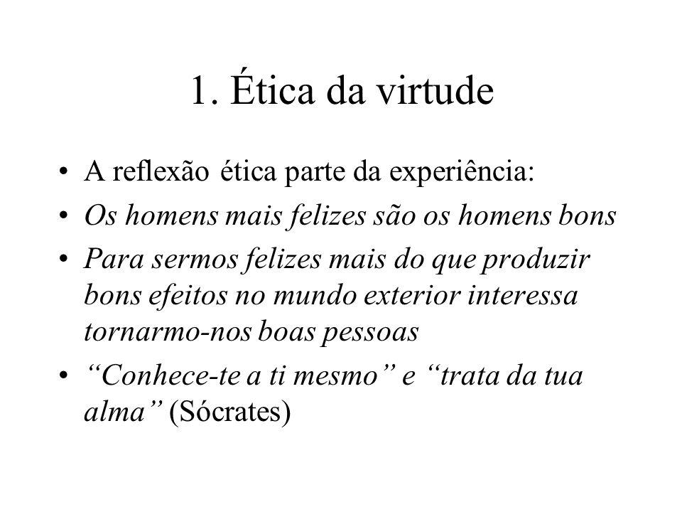 1. Ética da virtude A reflexão ética parte da experiência: Os homens mais felizes são os homens bons Para sermos felizes mais do que produzir bons efe