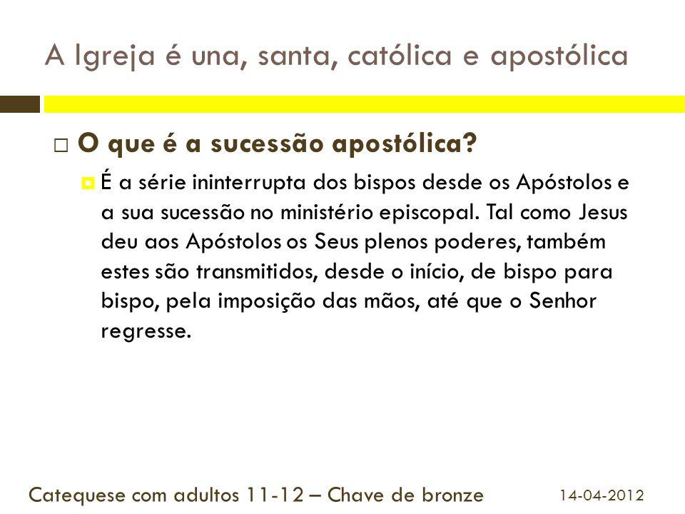 A Igreja é una, santa, católica e apostólica O que é a sucessão apostólica? É a série ininterrupta dos bispos desde os Apóstolos e a sua sucessão no m