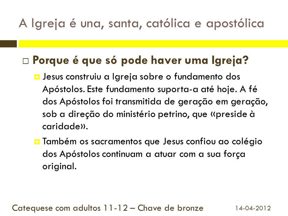 A Igreja é una, santa, católica e apostólica Porque é que só pode haver uma Igreja? Jesus construiu a Igreja sobre o fundamento dos Apóstolos. Este fu