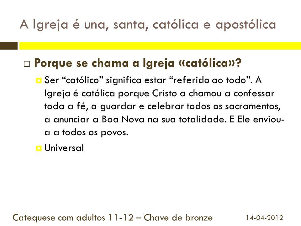 A Igreja é una, santa, católica e apostólica Porque se chama a Igreja «católica»? Ser católico significa estar referido ao todo. A Igreja é católica p