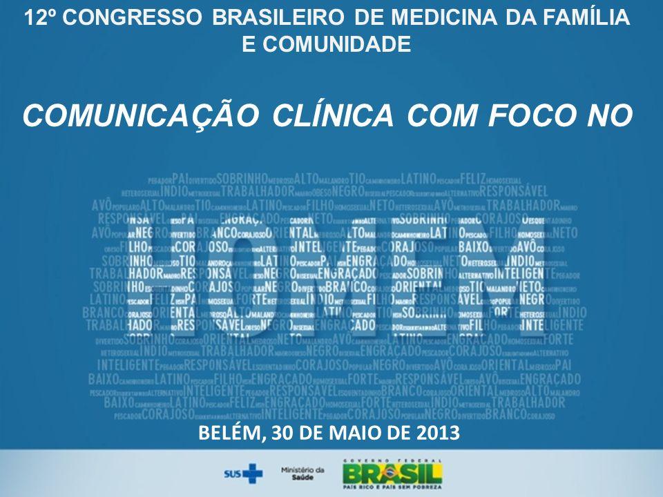12º CONGRESSO BRASILEIRO DE MEDICINA DA FAMÍLIA E COMUNIDADE COMUNICAÇÃO CLÍNICA COM FOCO NO BELÉM, 30 DE MAIO DE 2013