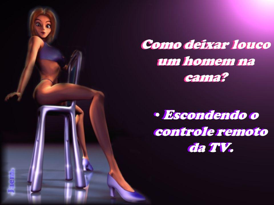 Como deixar louco um homem na cama? Escondendo o controle remoto da TV.