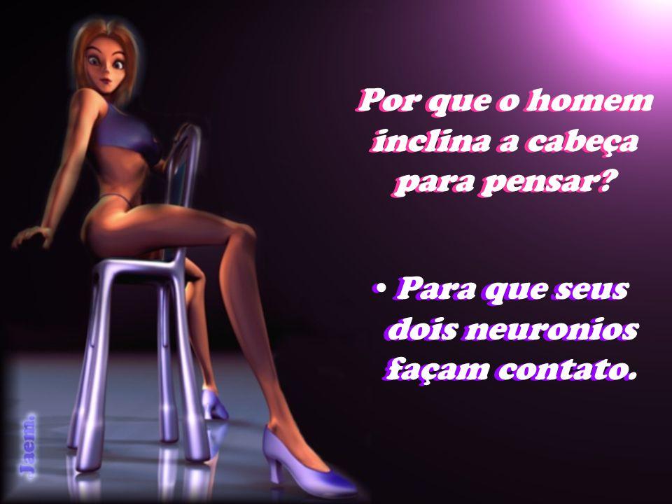 Por que o homem inclina a cabeça para pensar? Para que seus dois neuronios façam contato.