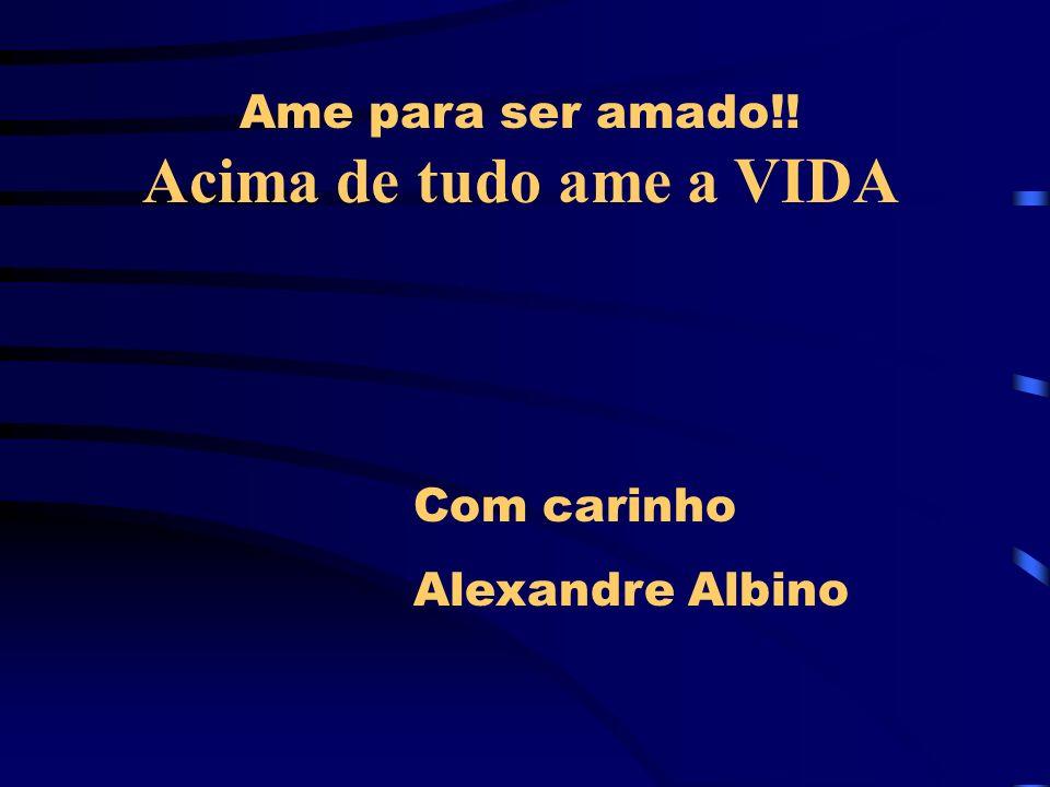 Ame para ser amado!! Acima de tudo ame a VIDA Com carinho Alexandre Albino